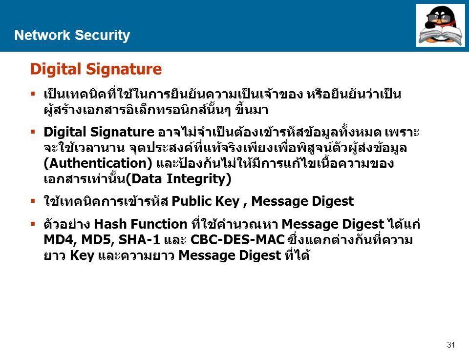 31 Proprietary and Confidential to Accenture Network Security Digital Signature  เป็นเทคนิคที่ใช้ในการยืนยันความเป็นเจ้าของ หรือยืนยันว่าเป็น ผู้สร้างเอกสารอิเล็กทรอนิกส์นั้นๆ ขึ้นมา  Digital Signature อาจไม่จำเป็นต้องเข้ารหัสข้อมูลทั้งหมด เพราะ จะใช้เวลานาน จุดประสงค์ที่แท้จริงเพียงเพื่อพิสูจน์ตัวผู้ส่งข้อมูล (Authentication) และป้องกันไม่ให้มีการแก้ไขเนื้อความของ เอกสารเท่านั้น(Data Integrity)  ใช้เทคนิคการเข้ารหัส Public Key, Message Digest  ตัวอย่าง Hash Function ที่ใช้คำนวณหา Message Digest ได้แก่ MD4, MD5, SHA-1 และ CBC-DES-MAC ซึ่งแตกต่างกันที่ความ ยาว Key และความยาว Message Digest ที่ได้