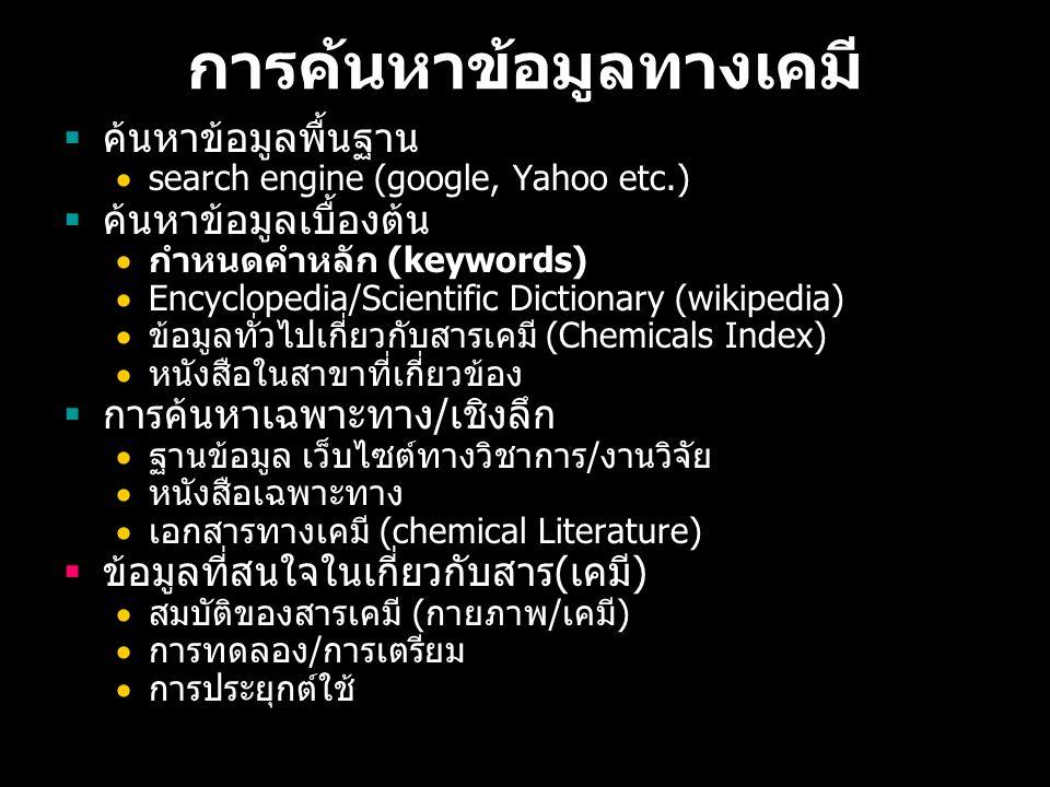 การค้นหาข้อมูลทางเคมี  ค้นหาข้อมูลพื้นฐาน  search engine (google, Yahoo etc.)  ค้นหาข้อมูลเบื้องต้น  กำหนดคำหลัก (keywords)  Encyclopedia/Scientific Dictionary (wikipedia)  ข้อมูลทั่วไปเกี่ยวกับสารเคมี (Chemicals Index)  หนังสือในสาขาที่เกี่ยวข้อง  การค้นหาเฉพาะทาง / เชิงลึก  ฐานข้อมูล เว็บไซต์ทางวิชาการ / งานวิจัย  หนังสือเฉพาะทาง  เอกสารทางเคมี (chemical Literature)  ข้อมูลที่สนใจในเกี่ยวกับสาร ( เคมี )  สมบัติของสารเคมี ( กายภาพ / เคมี )  การทดลอง / การเตรียม  การประยุกต์ใช้
