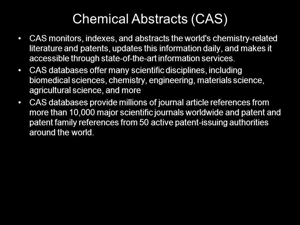 Chemical Abstracts (CAS) CAS monitors, indexes, and abstracts the world s chemistry-related literature and patents, updates this information daily, and makes it accessible through state-of-the-art information services.