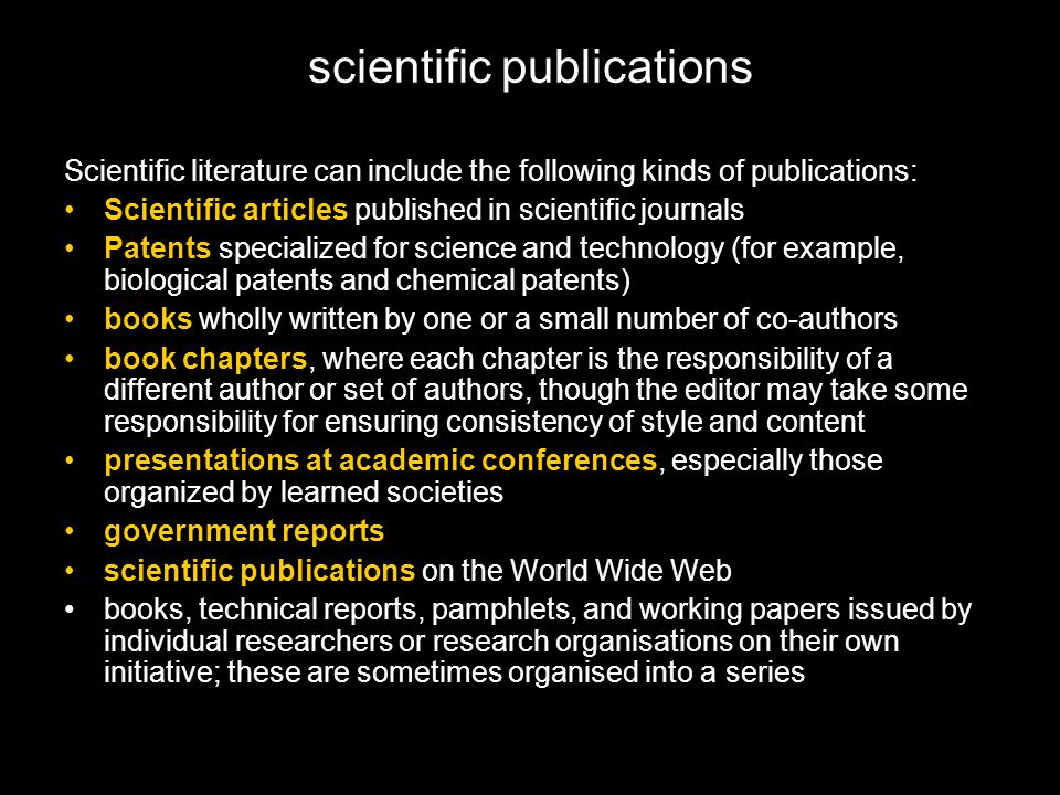 scientific publications Scientific literature can include the following kinds of publications: Scientific articles published in scientific journals Patents specialized for science and technology (for example, biological patents and chemical patents) books wholly written by one or a small number of co-authors book chapters, where each chapter is the responsibility of a different author or set of authors, though the editor may take some responsibility for ensuring consistency of style and content presentations at academic conferences, especially those organized by learned societies government reports scientific publications on the World Wide Web books, technical reports, pamphlets, and working papers issued by individual researchers or research organisations on their own initiative; these are sometimes organised into a series