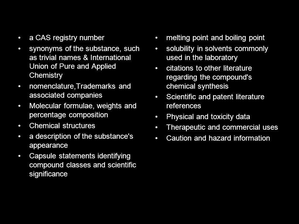 a CAS registry number synonyms of the substance, such as trivial names & International Union of Pure and Applied Chemistry nomenclature,Trademarks and associated companies Molecular formulae, weights and percentage composition Chemical structures a description of the substance s appearance Capsule statements identifying compound classes and scientific significance melting point and boiling point solubility in solvents commonly used in the laboratory citations to other literature regarding the compound s chemical synthesis Scientific and patent literature references Physical and toxicity data Therapeutic and commercial uses Caution and hazard information