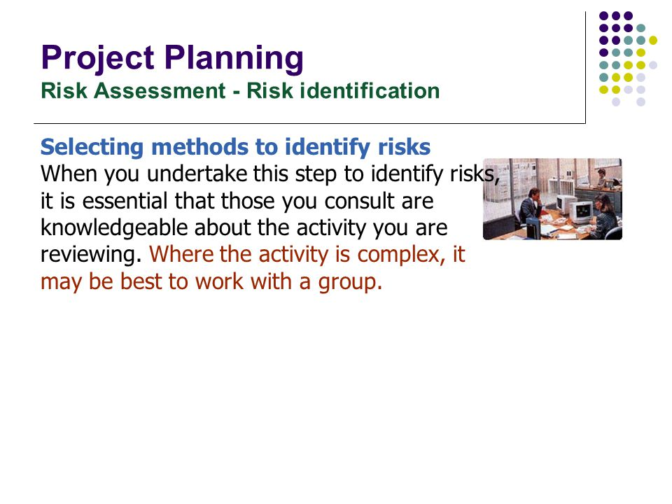Project Planning Risk Assessment - Risk identification Selecting methods to identify risks When you undertake this step to identify risks, it is essen
