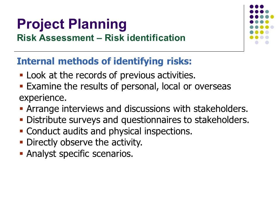 Project Planning Risk Assessment – Risk identification Internal methods of identifying risks:  Look at the records of previous activities.  Examine