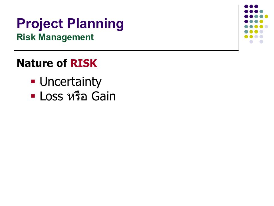 Project Planning Risk Assessment – Risk Analysis ตัวอย่างการคำนวณค่า Risk Exposure (RE) Risk # RiskProbability [0-1] Loss [1-10] Risk Exposure 1Personal Shortfalls Normal 0.5 Low 3 1.5 2Technology Change Low 0.3 High 7 2.1 3Requirement Change Very High 1.0 High 7 7.0 Risk Exposure (RE) = Prob.