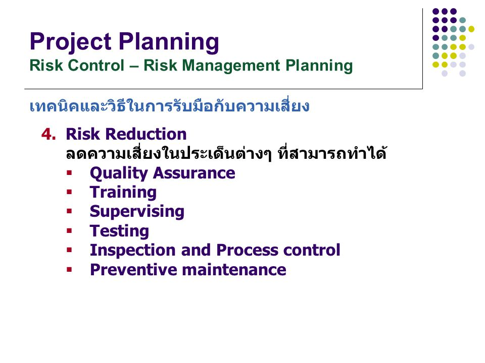 Project Planning Risk Control – Risk Management Planning 4.Risk Reduction ลดความเสี่ยงในประเด็นต่างๆ ที่สามารถทำได้  Quality Assurance  Training  S