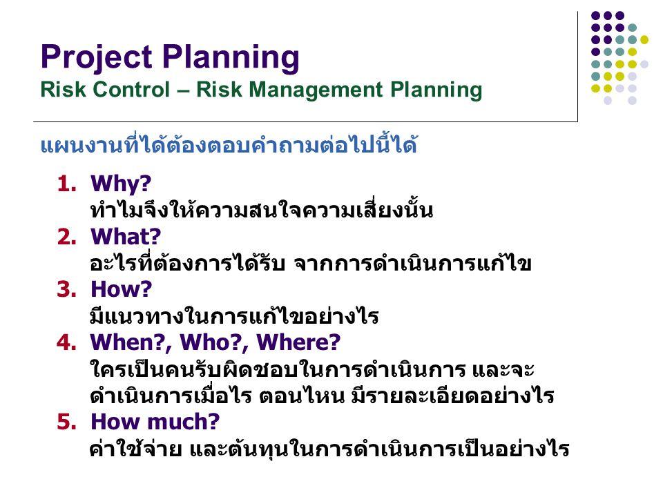 Project Planning Risk Control – Risk Management Planning 1. Why? ทำไมจึงให้ความสนใจความเสี่ยงนั้น 2. What? อะไรที่ต้องการได้รับ จากการดำเนินการแก้ไข 3