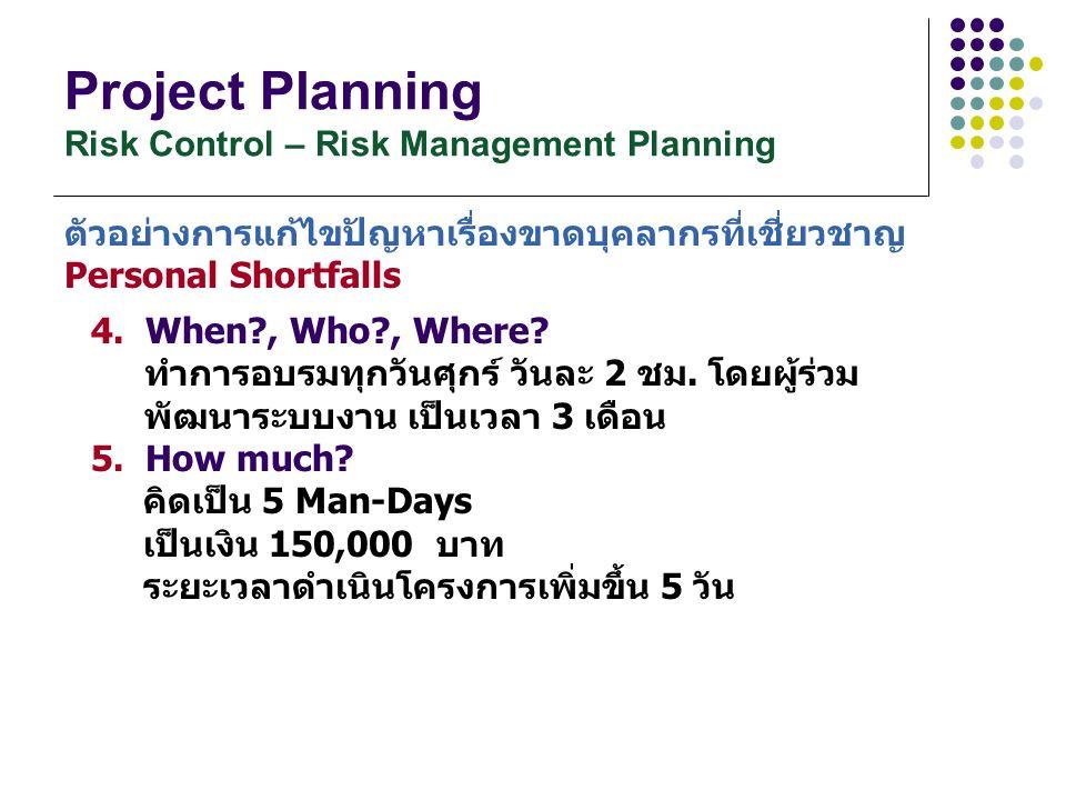 Project Planning Risk Control – Risk Management Planning 4. When?, Who?, Where? ทำการอบรมทุกวันศุกร์ วันละ 2 ชม. โดยผู้ร่วม พัฒนาระบบงาน เป็นเวลา 3 เด