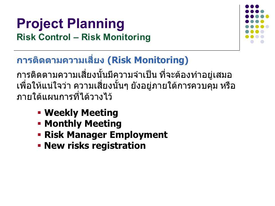 Project Planning Risk Control – Risk Monitoring การติดตามความเสี่ยง (Risk Monitoring) การติดตามความเสี่ยงนั้นมีความจำเป็น ที่จะต้องทำอยู่เสมอ เพื่อให้