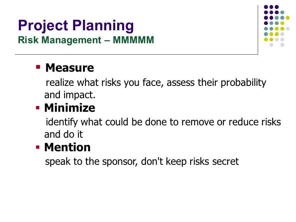 Project Planning Risk Management – MMMMM  Measure realize what risks you face, assess their probability and impact.  Minimize identify what could be