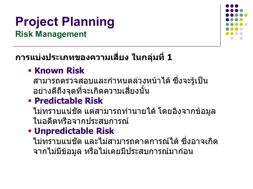 Project Planning Risk Management การแบ่งประเภทของความเสี่ยง ในกลุ่มที่ 1  Known Risk สามารถตรวจสอบและกำหนดล่วงหน้าได้ ซึ่งจะรู้เป็น อย่างดีถึงจุดที่จ