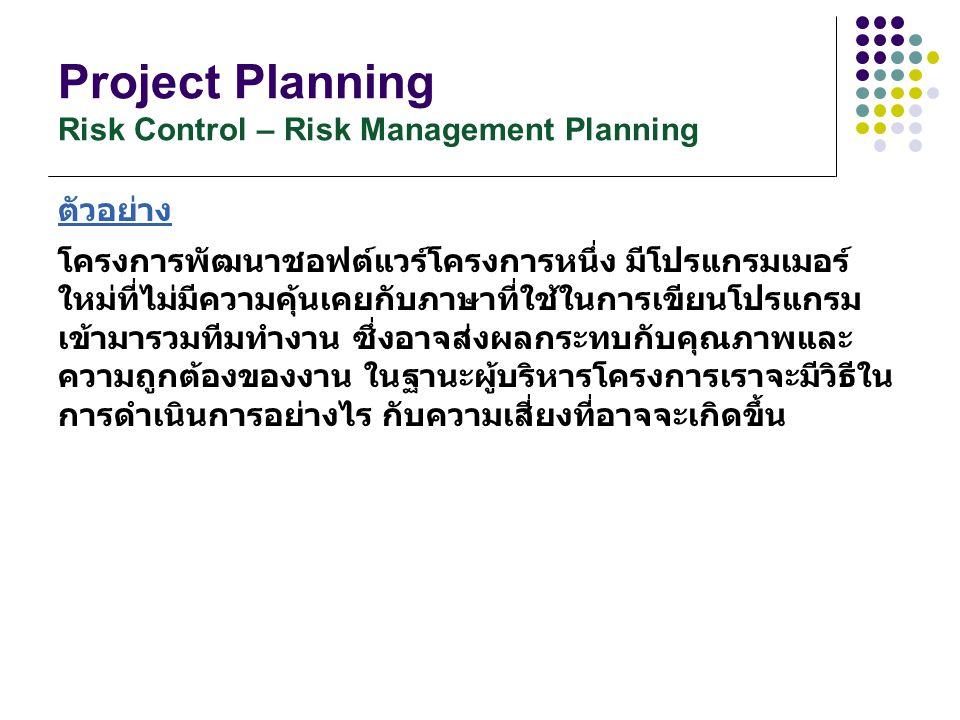 Project Planning Risk Control – Risk Management Planning ตัวอย่าง โครงการพัฒนาชอฟต์แวร์โครงการหนึ่ง มีโปรแกรมเมอร์ ใหม่ที่ไม่มีความคุ้นเคยกับภาษาที่ใช