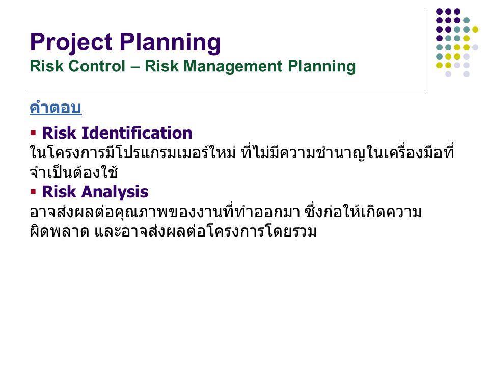 Project Planning Risk Control – Risk Management Planning คำตอบ  Risk Identification ในโครงการมีโปรแกรมเมอร์ใหม่ ที่ไม่มีความชำนาญในเครื่องมือที่ จำเป