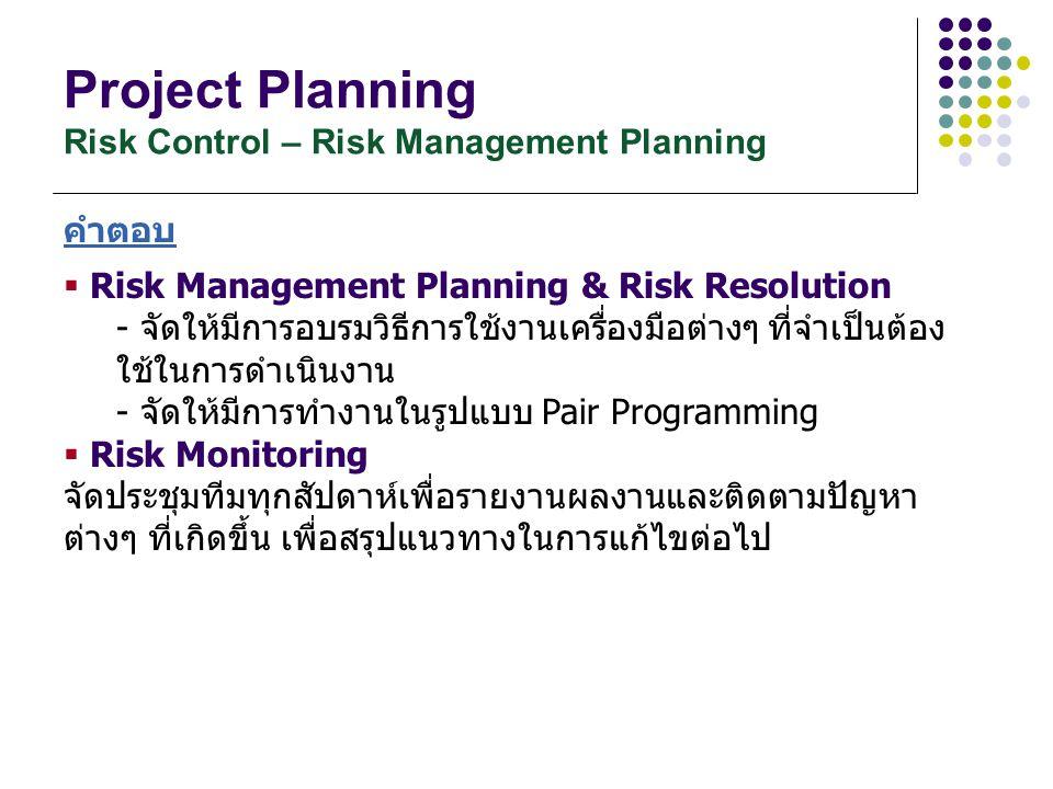 Project Planning Risk Control – Risk Management Planning คำตอบ  Risk Management Planning & Risk Resolution - จัดให้มีการอบรมวิธีการใช้งานเครื่องมือต่