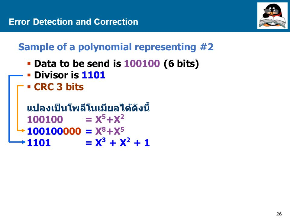 26 Proprietary and Confidential to Accenture Error Detection and Correction Sample of a polynomial representing #2  Data to be send is 100100 (6 bits)  Divisor is 1101  CRC 3 bits แปลงเป็นโพลีโนเมียลได้ดังนี้ 100100= X 5 +X 2 100100000= X 8 +X 5 1101= X 3 + X 2 + 1