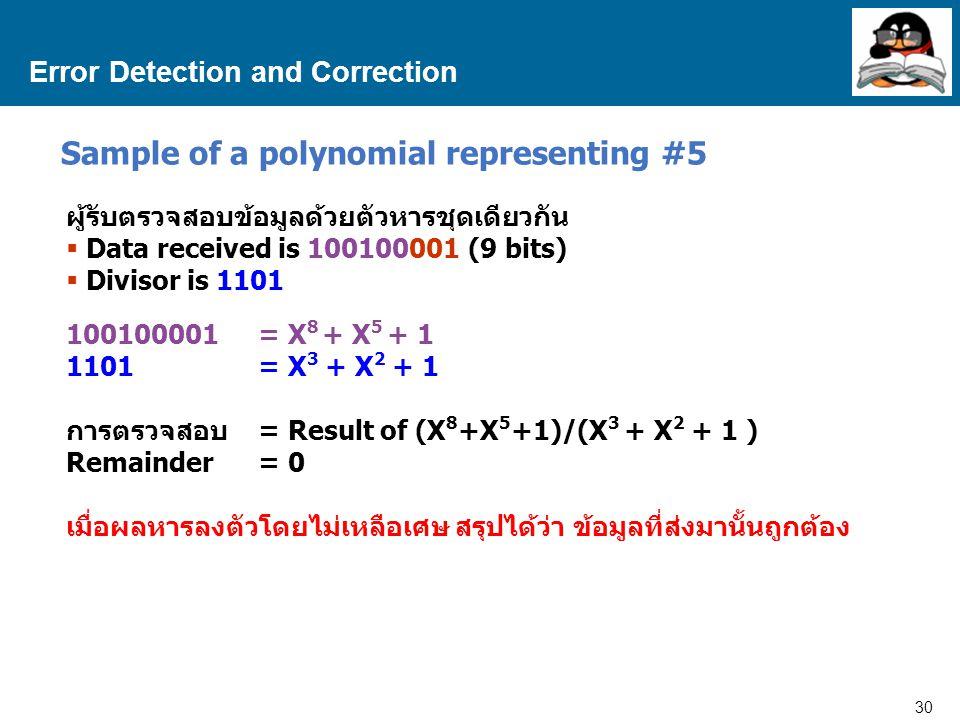 30 Proprietary and Confidential to Accenture Error Detection and Correction Sample of a polynomial representing #5 ผู้รับตรวจสอบข้อมูลด้วยตัวหารชุดเดียวกัน  Data received is 100100001 (9 bits)  Divisor is 1101 100100001= X 8 + X 5 + 1 1101= X 3 + X 2 + 1 การตรวจสอบ = Result of (X 8 +X 5 +1)/(X 3 + X 2 + 1 ) Remainder= 0 เมื่อผลหารลงตัวโดยไม่เหลือเศษ สรุปได้ว่า ข้อมูลที่ส่งมานั้นถูกต้อง