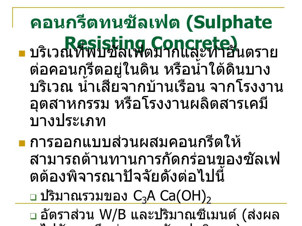 คอนกรีตทนซัลเฟต (Sulphate Resisting Concrete) บริเวณที่พบซัลเฟตมากและทำอันตราย ต่อคอนกรีตอยู่ในดิน หรือน้ำใต้ดินบาง บริเวณ น้ำเสียจากบ้านเรือน จากโรงงาน อุตสาหกรรม หรือโรงงานผลิตสารเคมี บางประเภท การออกแบบส่วนผสมคอนกรีตให้ สามารถต้านทานการกัดกร่อนของซัลเฟ ตต้องพิจารณาปัจจัยดังต่อไปนี้  ปริมาณรวมของ C 3 A Ca(OH) 2  อัตราส่วน W/B และปริมาณซีเมนต์ ( ส่งผล ไปยังการซึมผ่านของซัลเฟตอิออน )