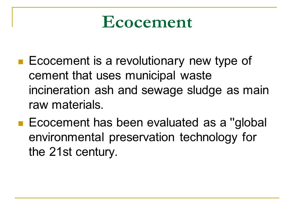 Ecocement Ecocement is a revolutionary new type of cement that uses municipal waste incineration ash and sewage sludge as main raw materials. Ecocemen