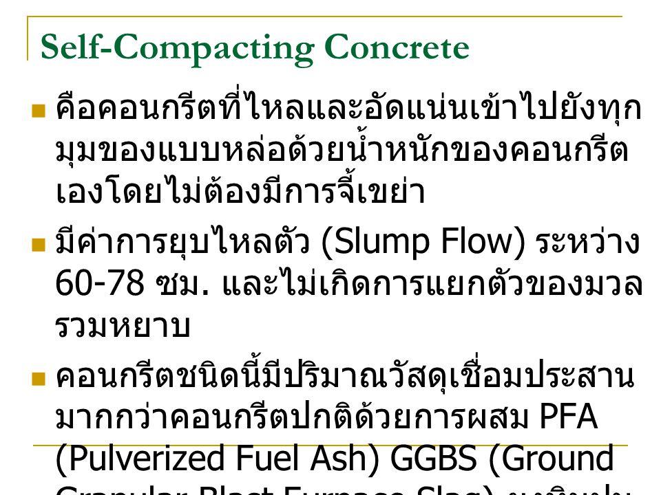 Self-Compacting Concrete คือคอนกรีตที่ไหลและอัดแน่นเข้าไปยังทุก มุมของแบบหล่อด้วยน้ำหนักของคอนกรีต เองโดยไม่ต้องมีการจี้เขย่า มีค่าการยุบไหลตัว (Slump Flow) ระหว่าง 60-78 ซม.