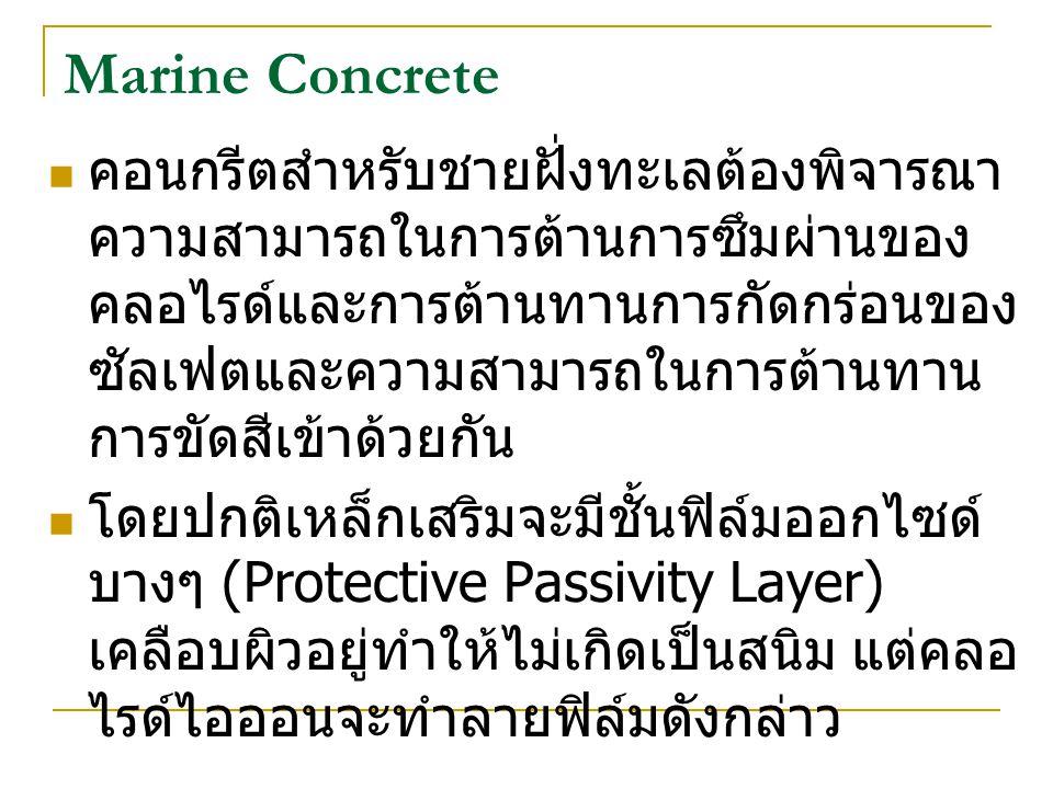 Marine Concrete คอนกรีตสำหรับชายฝั่งทะเลต้องพิจารณา ความสามารถในการต้านการซึมผ่านของ คลอไรด์และการต้านทานการกัดกร่อนของ ซัลเฟตและความสามารถในการต้านทาน การขัดสีเข้าด้วยกัน โดยปกติเหล็กเสริมจะมีชั้นฟิล์มออกไซด์ บางๆ (Protective Passivity Layer) เคลือบผิวอยู่ทำให้ไม่เกิดเป็นสนิม แต่คลอ ไรด์ไอออนจะทำลายฟิล์มดังกล่าว