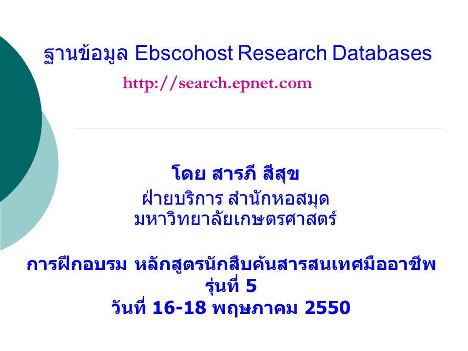 ฐานข้อมูล Ebscohost Research Databases โดย สารภี สีสุข ฝ่ายบริการ สำนักหอสมุด มหาวิทยาลัยเกษตรศาสตร์ การฝึกอบรม หลักสูตรนักสืบค้นสารสนเทศมืออาชีพ รุ่นที่ 5 วันที่ 16-18 พฤษภาคม 2550 http://search.epnet.com