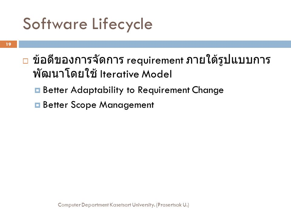 Software Lifecycle  ข้อดีของการจัดการ requirement ภายใต้รูปแบบการ พัฒนาโดยใช้ Iterative Model  Better Adaptability to Requirement Change  Better Scope Management Computer Department Kasetsart University.