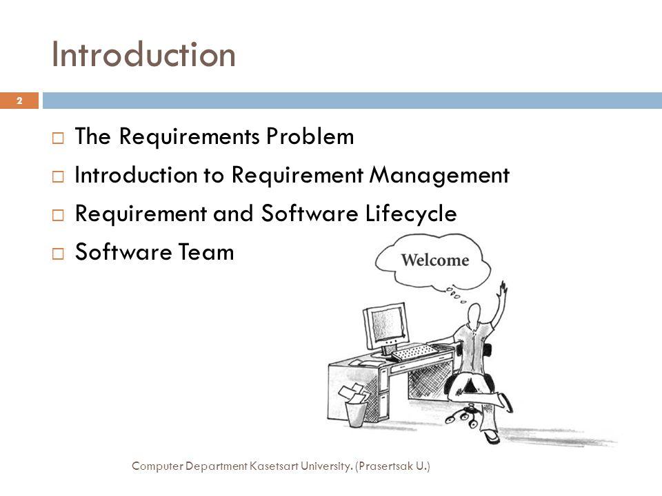 The Requirements Problem  เป้าหมายของการพัฒนาซอฟท์แวร์ คือการได้ ซอฟท์แวร์ที่มีคุณภาพ เสร็จตรงเวลา อยู่ใน งบประมาณที่ได้วางไว้ และตรงตามความต้องการ  การที่โครงการจะประสบความสำเร็จได้นั้นขึ้นอยู่กับ การจัดการเกี่ยวกับความต้องการของผู้ใช้  ความต้องการที่ไม่ตรงกับความเป็นจริง ย่อมส่งผลให้ ระบบพัฒนาในแนวทางที่ผิด ซึ่งต้องเสียค่าใช้จ่ายใน การแก้ไขเป็นอย่างมาก  การสร้างทักษะความชำนาญให้กับผู้มีหน้าที่รวบรวม ความต้องการย่อมส่งผลให้ความผิดพลาดเกิดขึ้น น้อยลง และความผิดพลาดในการพัฒนาระบบย่อม น้อยลงตามไปด้วย Computer Department Kasetsart University.