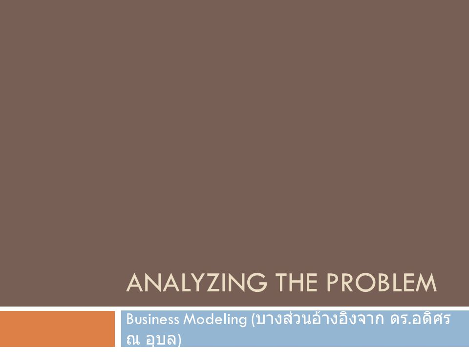 ANALYZING THE PROBLEM Business Modeling ( บางส่วนอ้างอิงจาก ดร. อดิศร ณ อุบล )