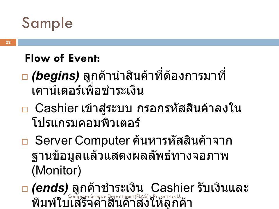 Sample Flow of Event:  (begins) ลูกค้านำสินค้าที่ต้องการมาที่ เคาน์เตอร์เพื่อชำระเงิน  Cashier เข้าสู่ระบบ กรอกรหัสสินค้าลงใน โปรแกรมคอมพิวเตอร์  S