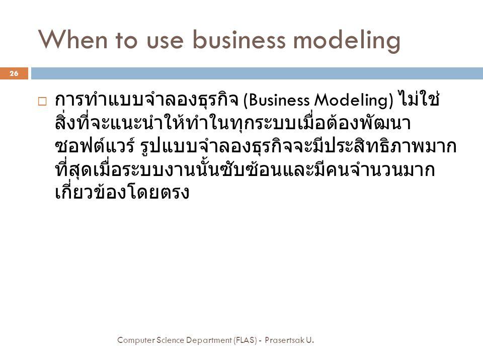 When to use business modeling  การทำแบบจำลองธุรกิจ (Business Modeling) ไม่ใช่ สิ่งที่จะแนะนำให้ทำในทุกระบบเมื่อต้องพัฒนา ซอฟต์แวร์ รูปแบบจำลองธุรกิจจ