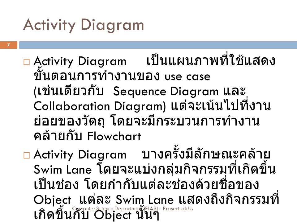 Activity Diagram  Activity Diagram เป็นแผนภาพที่ใช้แสดง ขั้นตอนการทำงานของ use case ( เช่นเดียวกับ Sequence Diagram และ Collaboration Diagram) แต่จะเ