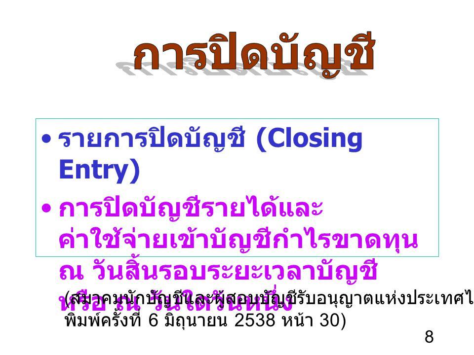 8 รายการปิดบัญชี (Closing Entry) การปิดบัญชีรายได้และ ค่าใช้จ่ายเข้าบัญชีกำไรขาดทุน ณ วันสิ้นรอบระยะเวลาบัญชี หรือ ณ วันใดวันหนึ่ง ( สมาคมนักบัญชีและผู้สอบบัญชีรับอนุญาตแห่งประเทศไทย ศัพท์บัญชี พิมพ์ครั้งที่ 6 มิถุนายน 2538 หน้า 30)
