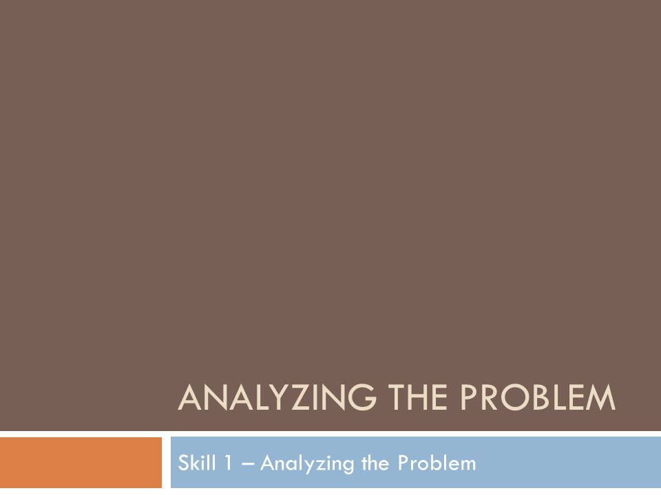 ANALYZING THE PROBLEM Skill 1 – Analyzing the Problem