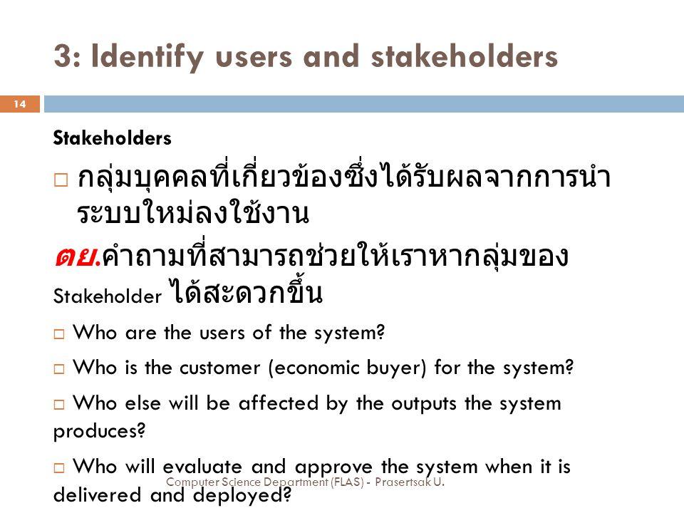 3: Identify users and stakeholders Stakeholders  กลุ่มบุคคลที่เกี่ยวข้องซึ่งได้รับผลจากการนำ ระบบใหม่ลงใช้งาน ตย.