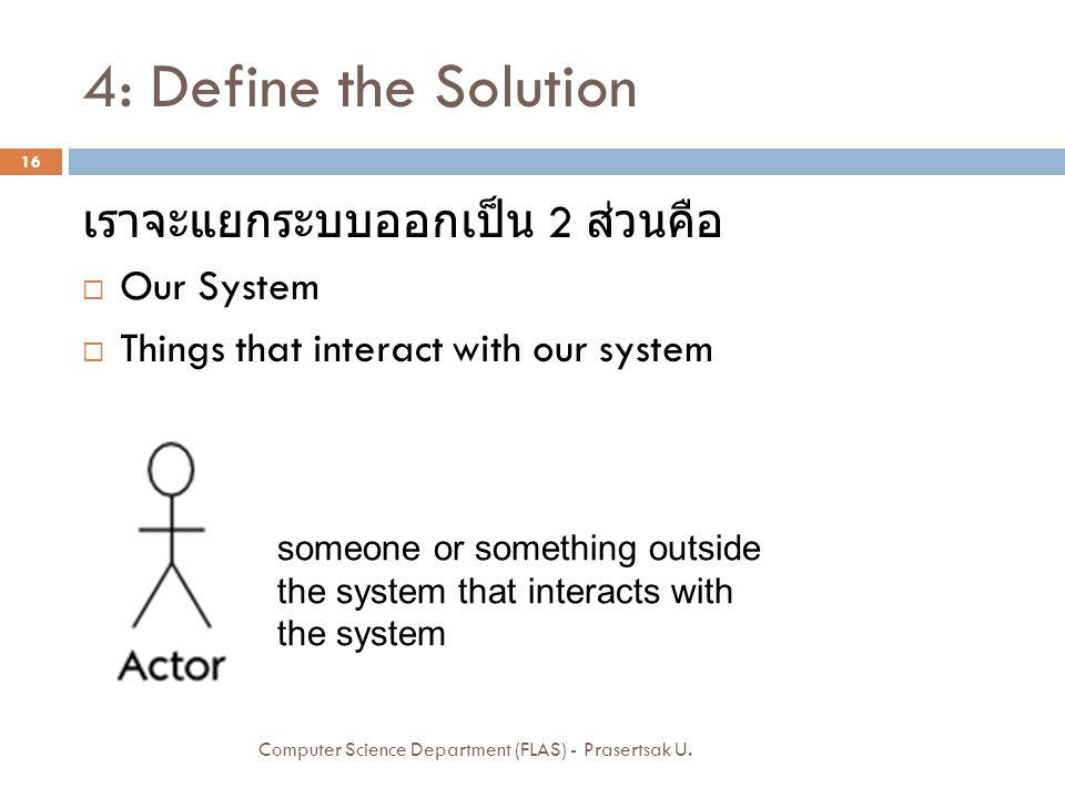 4: Define the Solution เราจะแยกระบบออกเป็น 2 ส่วนคือ  Our System  Things that interact with our system Computer Science Department (FLAS) - Praserts