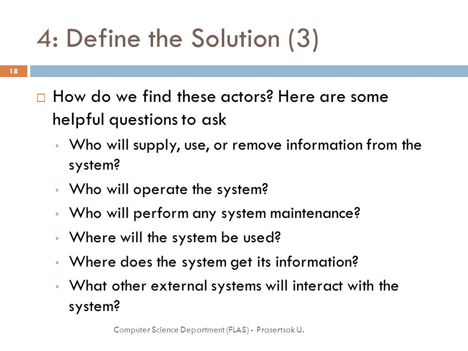 4: Define the Solution (3)  How do we find these actors? Here are some helpful questions to ask Who will supply, use, or remove information from the