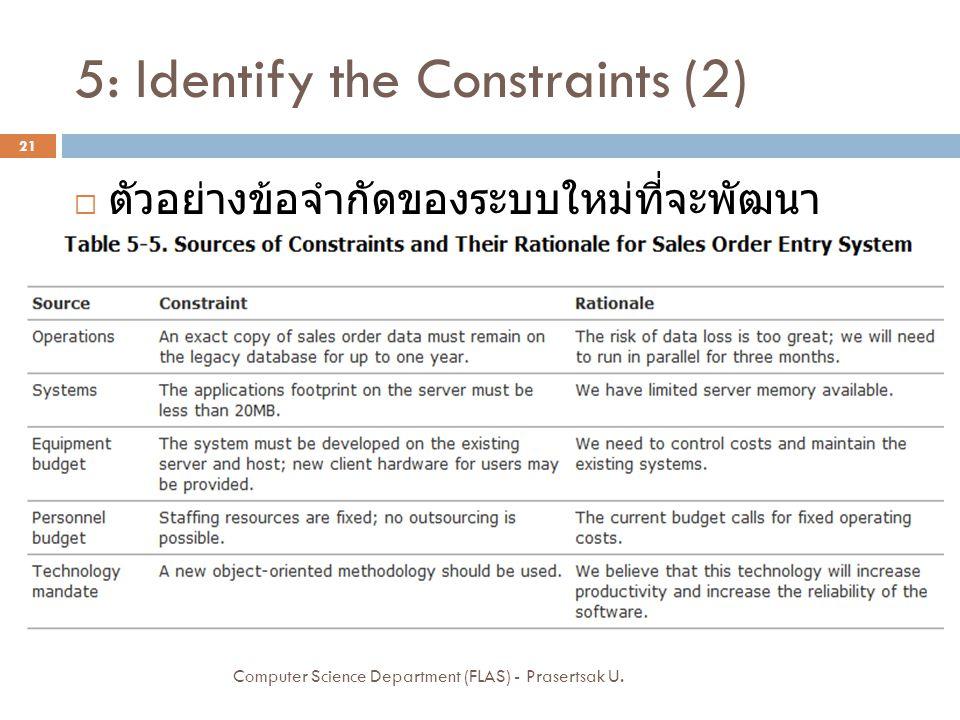 5: Identify the Constraints (2)  ตัวอย่างข้อจำกัดของระบบใหม่ที่จะพัฒนา Computer Science Department (FLAS) - Prasertsak U.
