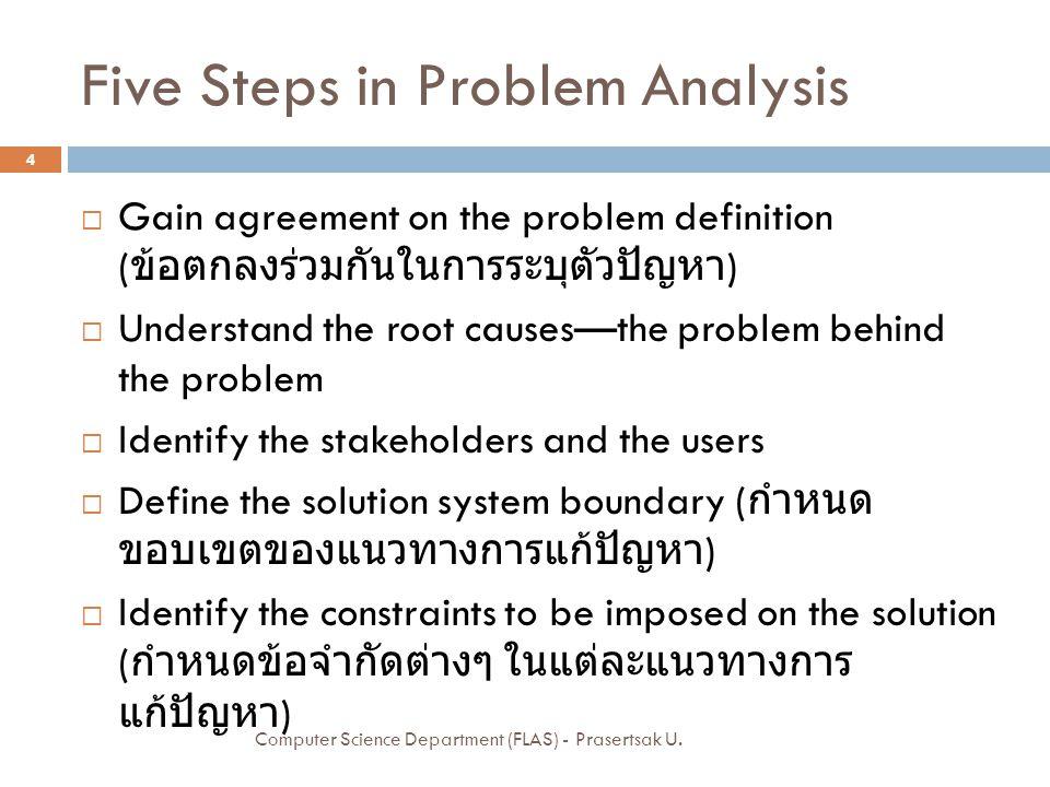 1: Gain Agreement on the Problem Definition  ขั้นตอนแรกคือ เริ่มเขียนปัญหาทั้งหมดออกมา ทั้งหมด และให้ทุกคนตัดสินใจร่วมกันว่าปัญหาที่ทุก คนเห็นพ้องว่าเป็นปัญหา คือข้อใด  นำปัญหาที่เลือกโดยผ่านการตกลงร่วมกัน มาเขียน ให้อยู่ในรูปแบบที่เป็นมาตรฐาน เพื่อให้ง่ายต่อการ สื่อสารกับบุคคลอื่นๆ และเพื่อความเข้าใจที่ตรงกัน ไม่ผิดเพี้ยน 5 Computer Science Department (FLAS) - Prasertsak U.