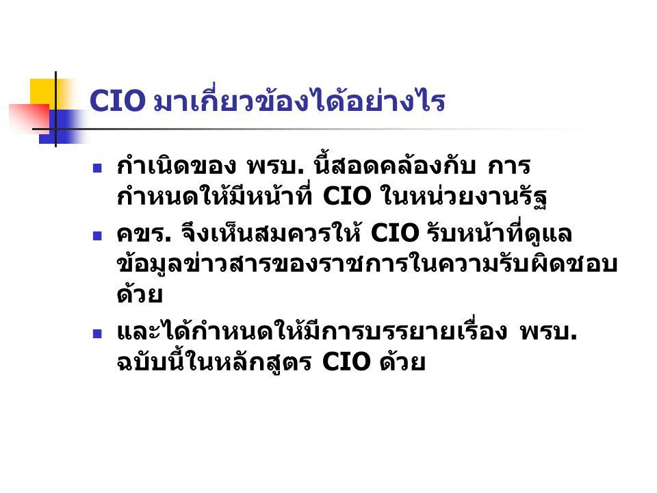 CIO มาเกี่ยวข้องได้อย่างไร กำเนิดของ พรบ. นี้สอดคล้องกับ การ กำหนดให้มีหน้าที่ CIO ในหน่วยงานรัฐ คขร. จึงเห็นสมควรให้ CIO รับหน้าที่ดูแล ข้อมูลข่าวสาร