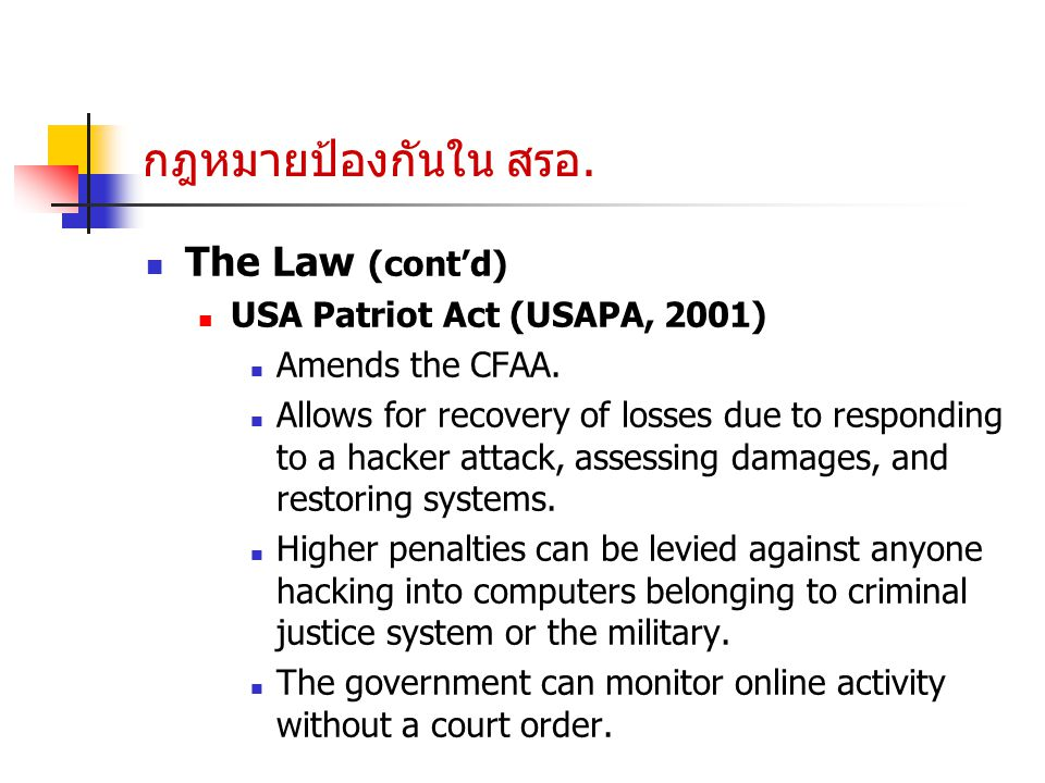 กฎหมายป้องกันใน สรอ. The Law (cont'd) USA Patriot Act (USAPA, 2001) Amends the CFAA. Allows for recovery of losses due to responding to a hacker attac
