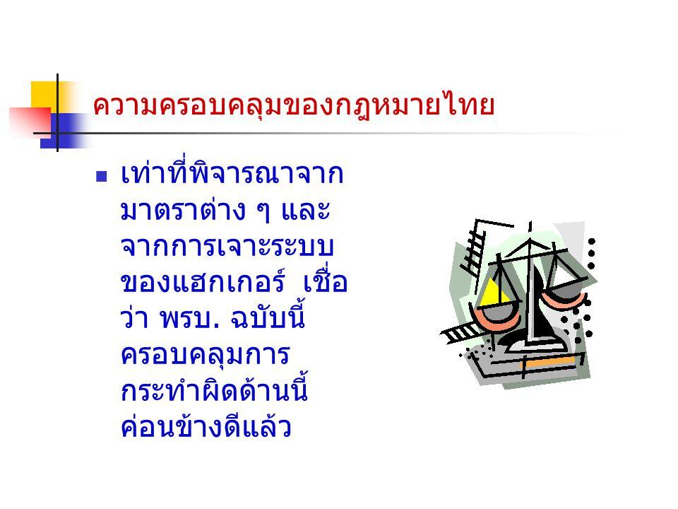 ความครอบคลุมของกฎหมายไทย เท่าที่พิจารณาจาก มาตราต่าง ๆ และ จากการเจาะระบบ ของแฮกเกอร์ เชื่อ ว่า พรบ. ฉบับนี้ ครอบคลุมการ กระทำผิดด้านนี้ ค่อนข้างดีแล้