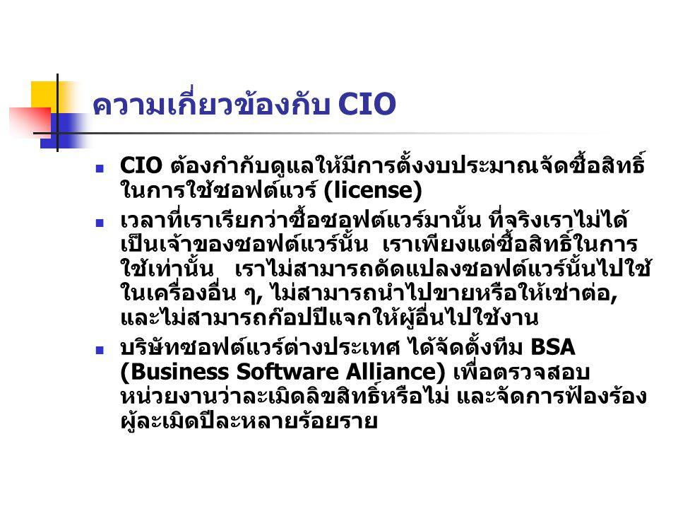 ความเกี่ยวข้องกับ CIO 2 การดาวน์โหลดซอฟต์แวร์ผ่านอินเทอร์เน็ตเป็น เรื่องง่าย CIO ต้องควบคุมและประกาศห้าม มิฉะนั้นหากถูกจับกุม CIO ต้องรับผิดด้วย CIO ต้องให้พนักงานตรวจสอบการดาวน์โหลด ซอฟต์แวร์มาบรรจุไว้ในเครื่องต่าง ๆ เป็น ประจำ หากพบว่ามีซอฟต์แวร์ที่ไม่ได้รับ อนุญาต หรือสงสัยว่าไม่มีสิทธิ์ในการใช้ CIO ต้องตักเตือนและนำซอฟต์แวร์นั้นออกจาก ระบบ