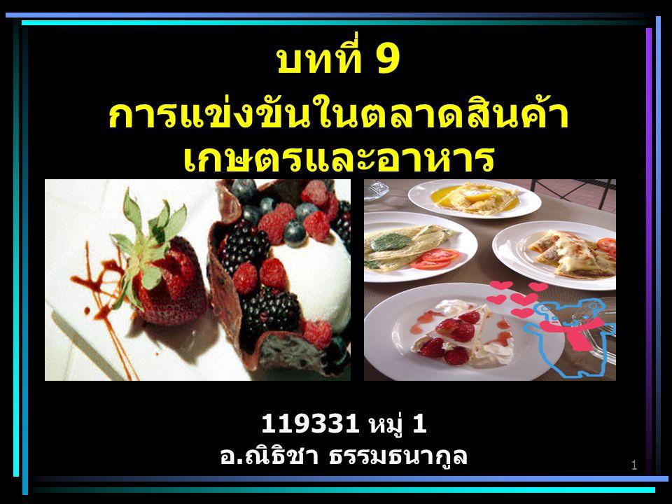 1 บทที่ 9 การแข่งขันในตลาดสินค้า เกษตรและอาหาร 119331 หมู่ 1 อ.ณิธิชา ธรรมธนากูล