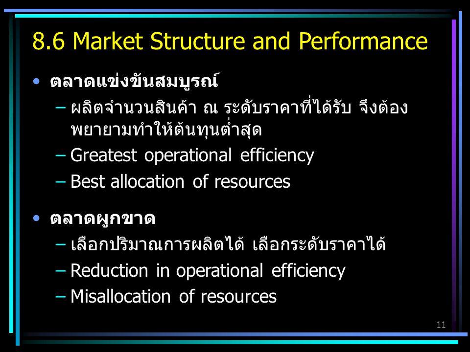 11 ตลาดแข่งขันสมบูรณ์ –ผลิตจำนวนสินค้า ณ ระดับราคาที่ได้รับ จึงต้อง พยายามทำให้ต้นทุนต่ำสุด –Greatest operational efficiency –Best allocation of resources ตลาดผูกขาด –เลือกปริมาณการผลิตได้ เลือกระดับราคาได้ –Reduction in operational efficiency –Misallocation of resources 8.6 Market Structure and Performance