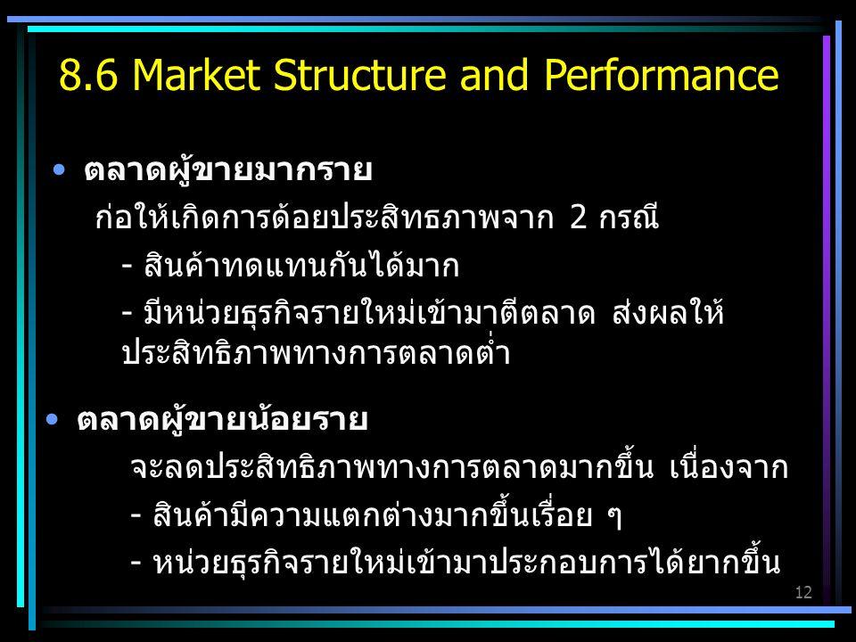 12 ตลาดผู้ขายมากราย ก่อให้เกิดการด้อยประสิทธภาพจาก 2 กรณี - สินค้าทดแทนกันได้มาก - มีหน่วยธุรกิจรายใหม่เข้ามาตีตลาด ส่งผลให้ ประสิทธิภาพทางการตลาดต่ำ ตลาดผู้ขายน้อยราย จะลดประสิทธิภาพทางการตลาดมากขึ้น เนื่องจาก - สินค้ามีความแตกต่างมากขึ้นเรื่อย ๆ - หน่วยธุรกิจรายใหม่เข้ามาประกอบการได้ยากขึ้น 8.6 Market Structure and Performance