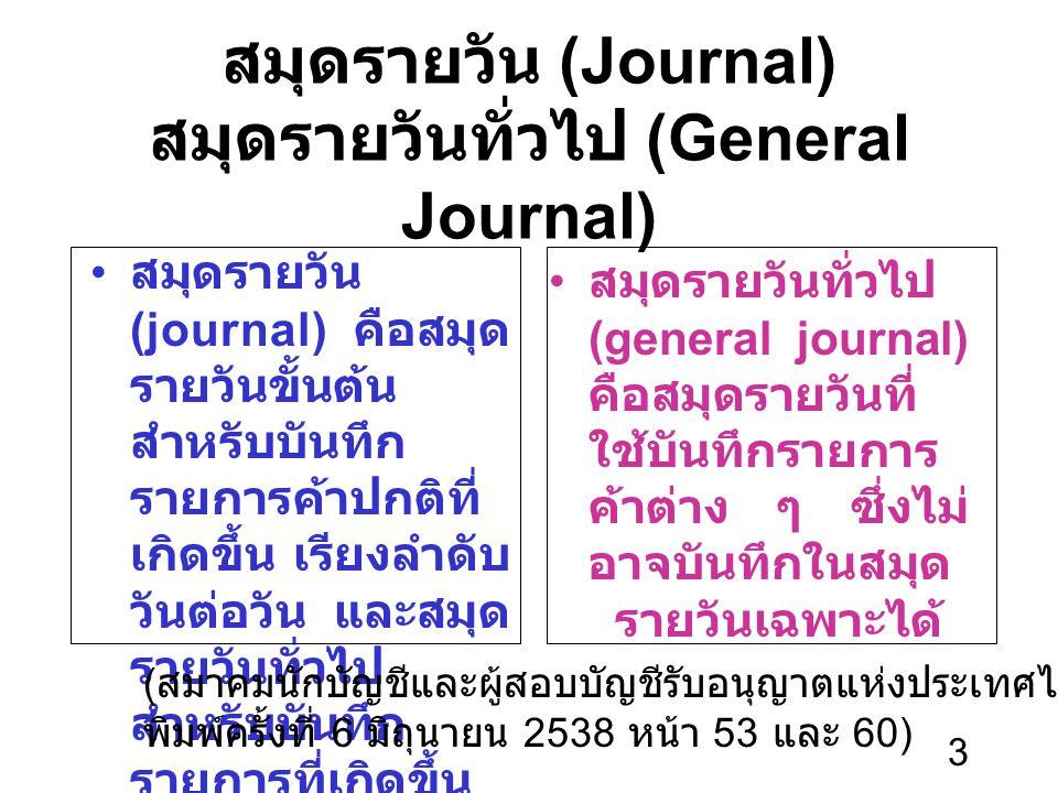 3 สมุดรายวัน (Journal) สมุดรายวันทั่วไป (General Journal) สมุดรายวัน (journal) คือสมุด รายวันขั้นต้น สำหรับบันทึก รายการค้าปกติที่ เกิดขึ้น เรียงลำดับ