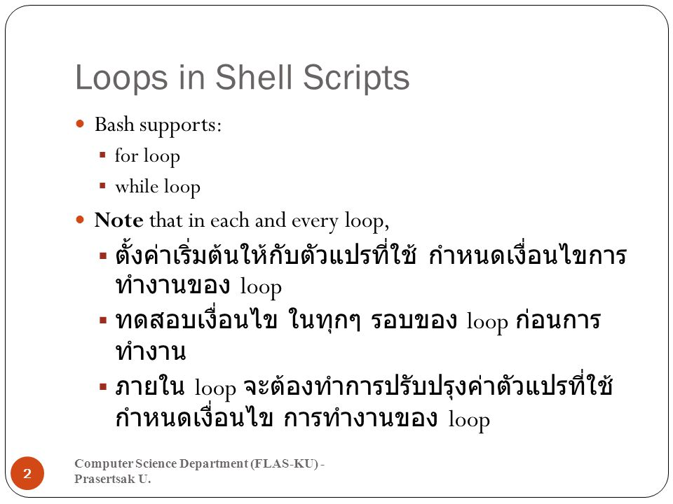 Loops in Shell Scripts Bash supports:  for loop  while loop Note that in each and every loop,  ตั้งค่าเริ่มต้นให้กับตัวแปรที่ใช้ กำหนดเงื่อนไขการ ทำงานของ loop  ทดสอบเงื่อนไข ในทุกๆ รอบของ loop ก่อนการ ทำงาน  ภายใน loop จะต้องทำการปรับปรุงค่าตัวแปรที่ใช้ กำหนดเงื่อนไข การทำงานของ loop Computer Science Department (FLAS-KU) - Prasertsak U.