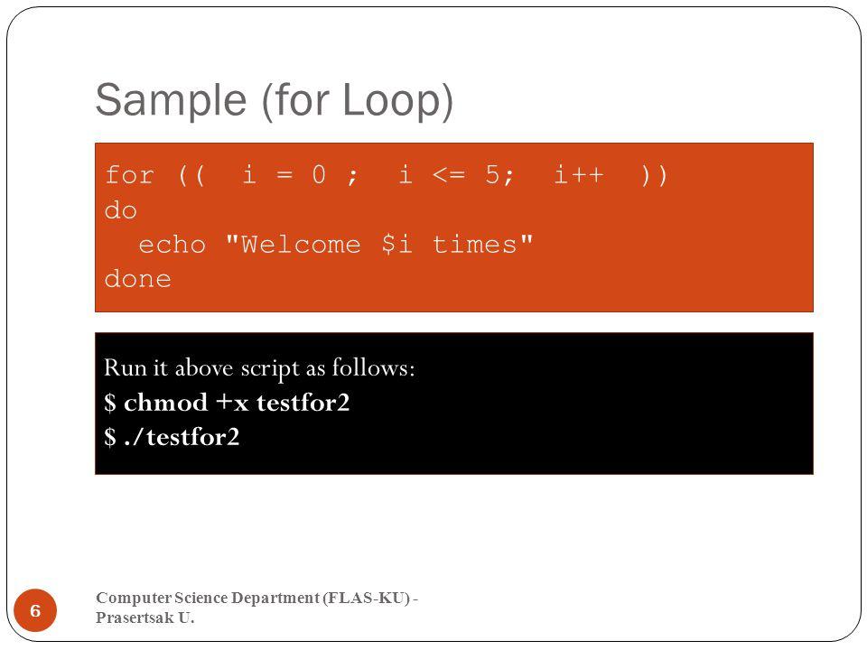 Sample (for Loop) Computer Science Department (FLAS-KU) - Prasertsak U. 6 for (( i = 0 ; i <= 5; i++ )) do echo
