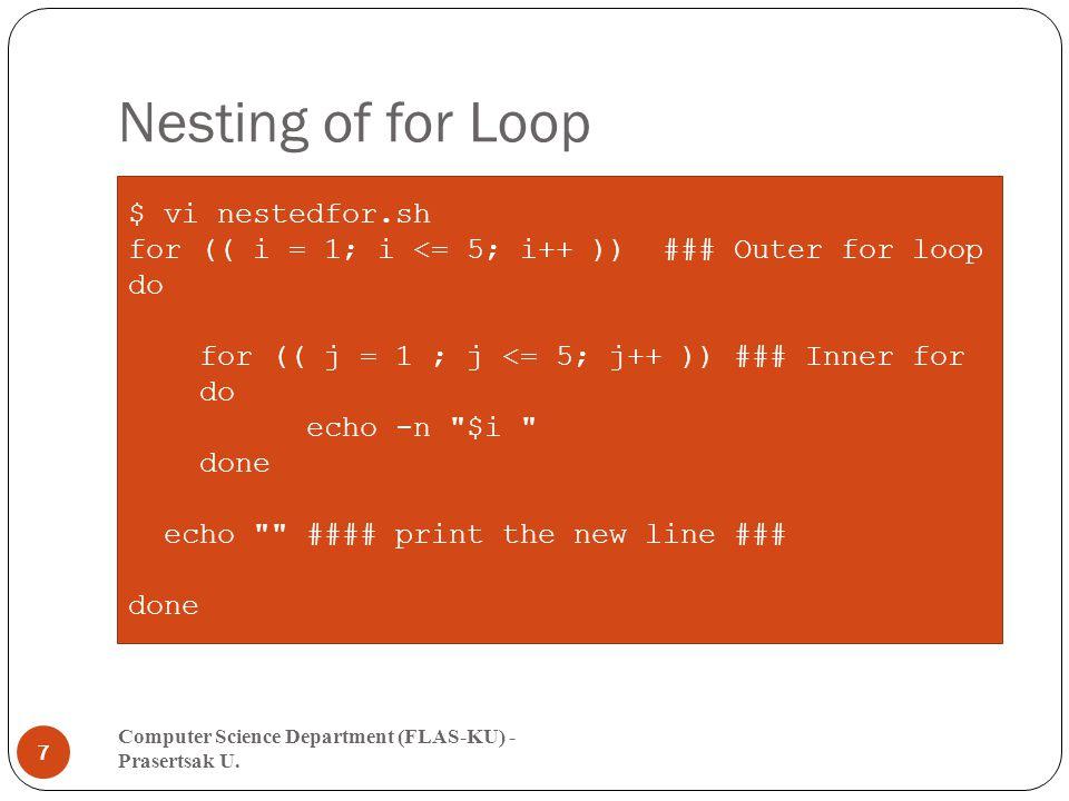 Nesting of for Loop Computer Science Department (FLAS-KU) - Prasertsak U. 7 $ vi nestedfor.sh for (( i = 1; i <= 5; i++ )) ### Outer for loop do for (