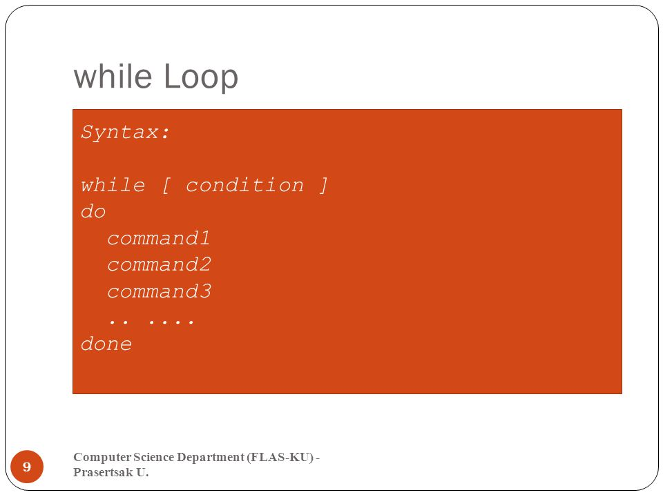 while Loop Computer Science Department (FLAS-KU) - Prasertsak U. 9 Syntax: while [ condition ] do command1 command2 command3...... done