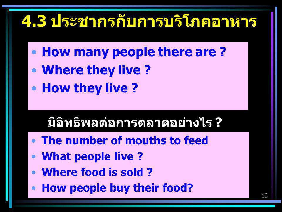 13 4.3 ประชากรกับการบริโภคอาหาร How many people there are ? Where they live ? How they live ? The number of mouths to feed What people live ? Where fo